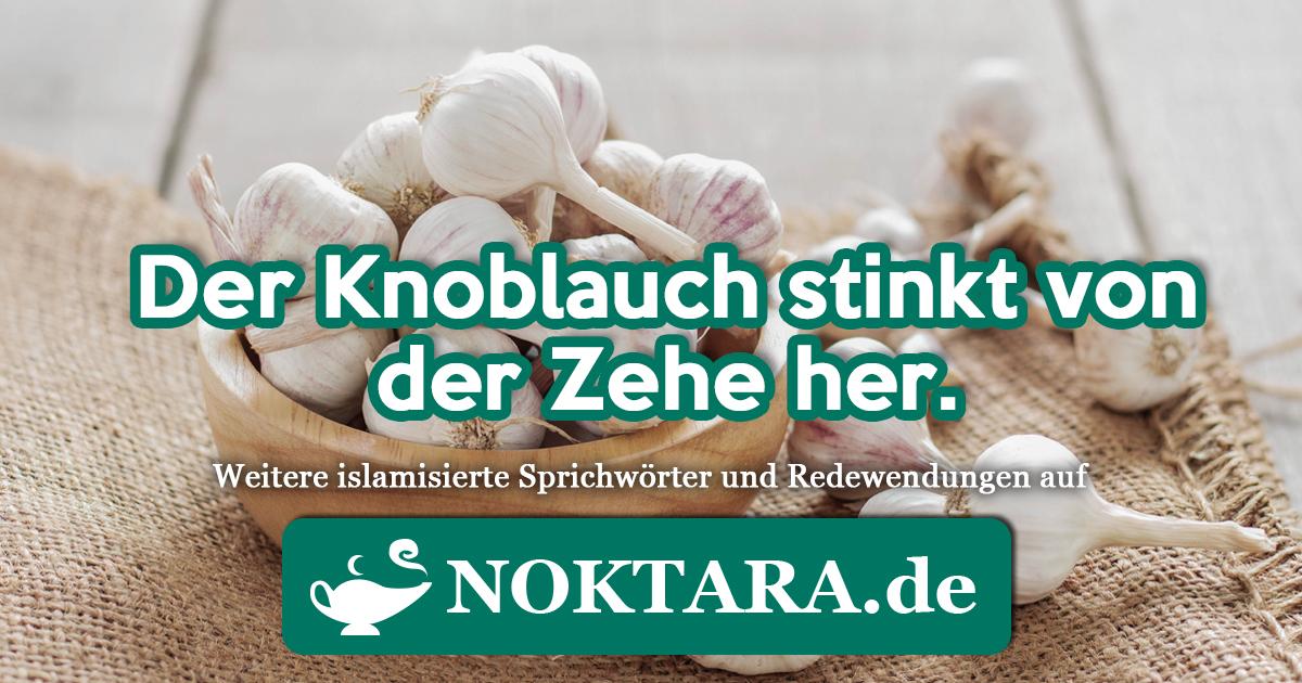 Noktara - Islamisierte Redewendungen - Weitere Sprichwörter für Muslime - Der Knoblauch stinkt von der Zehe her