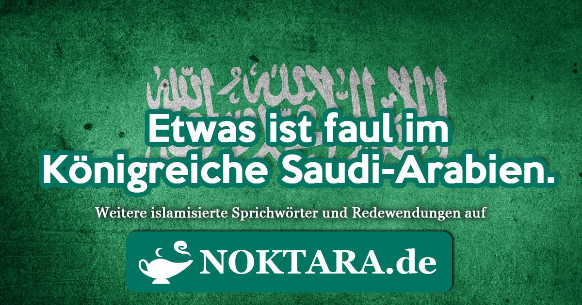 Noktara - Islamisierte Redewendungen - Weitere Sprichwörter für Muslime - Etwas ist faul im Königreiche Saudi-Arabien