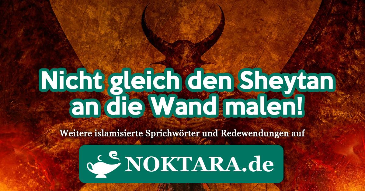 Noktara - Islamisierte Redewendungen - Weitere Sprichwörter für Muslime - Nicht gleich den Sheytan an die Wand malen!