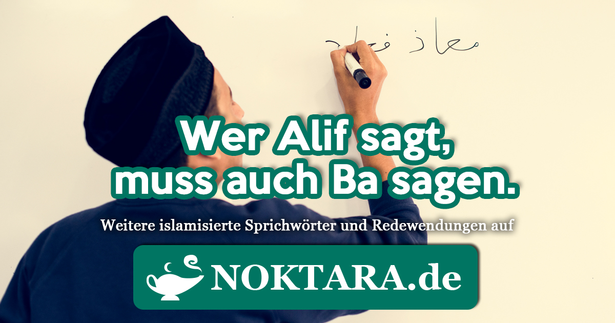 Noktara - Islamisierte Redewendungen - Weitere Sprichwörter für Muslime - Wer Alif sagt, muss auch Ba sagen